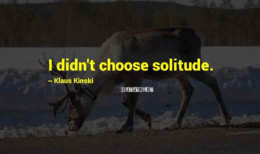 Klaus Kinski Sayings: I didn't choose solitude.