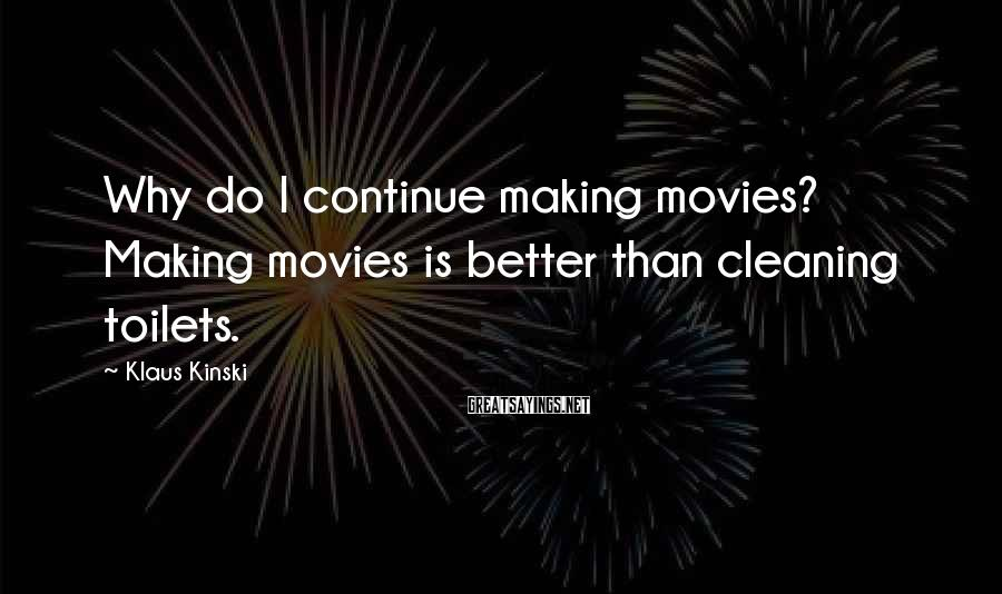 Klaus Kinski Sayings: Why do I continue making movies? Making movies is better than cleaning toilets.