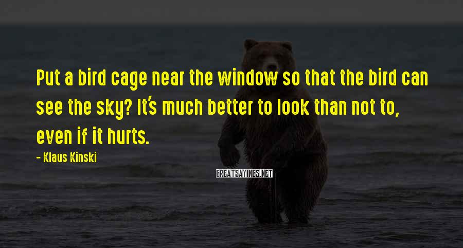 Klaus Kinski Sayings: Put a bird cage near the window so that the bird can see the sky?