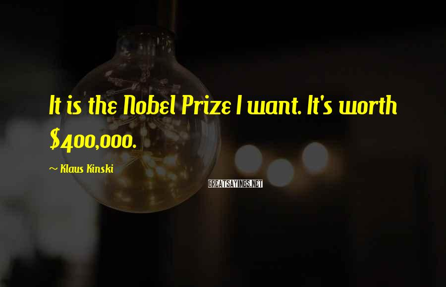 Klaus Kinski Sayings: It is the Nobel Prize I want. It's worth $400,000.