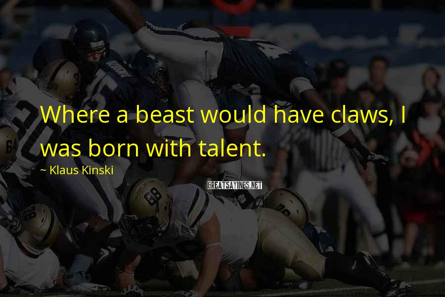 Klaus Kinski Sayings: Where a beast would have claws, I was born with talent.
