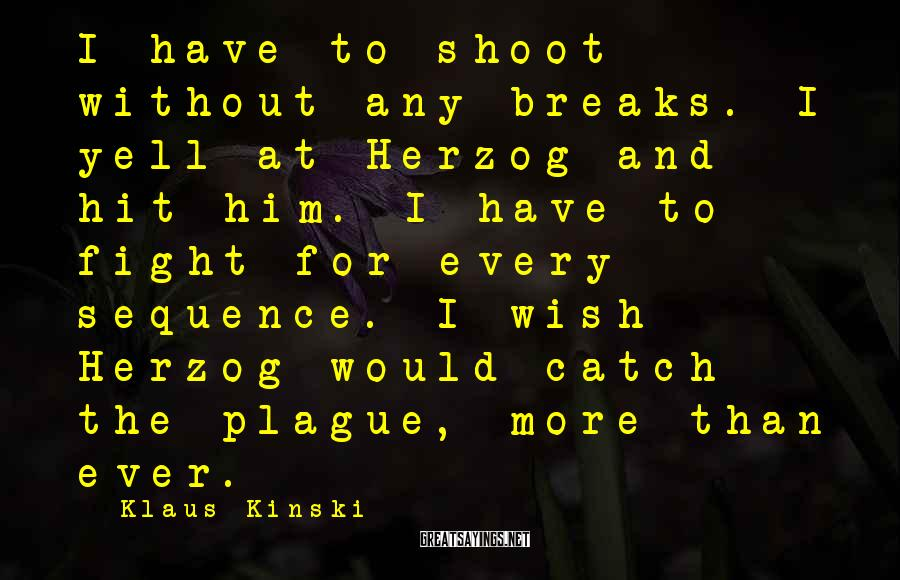 Klaus Kinski Sayings: I have to shoot without any breaks. I yell at Herzog and hit him. I