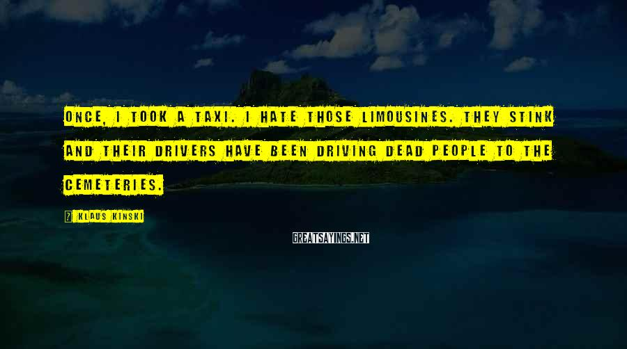 Klaus Kinski Sayings: Once, I took a taxi. I hate those limousines. They stink and their drivers have