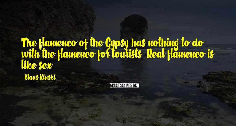 Klaus Kinski Sayings: The flamenco of the Gypsy has nothing to do with the flamenco for tourists. Real