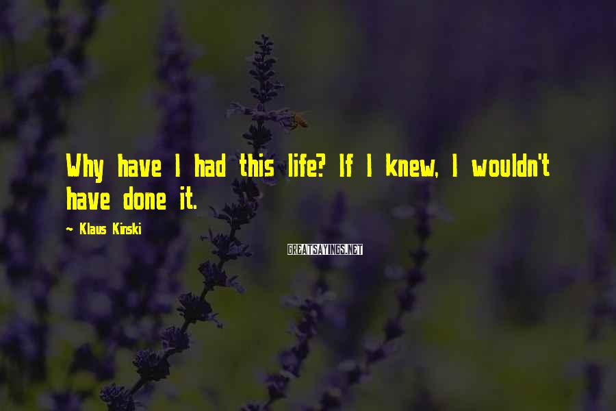 Klaus Kinski Sayings: Why have I had this life? If I knew, I wouldn't have done it.