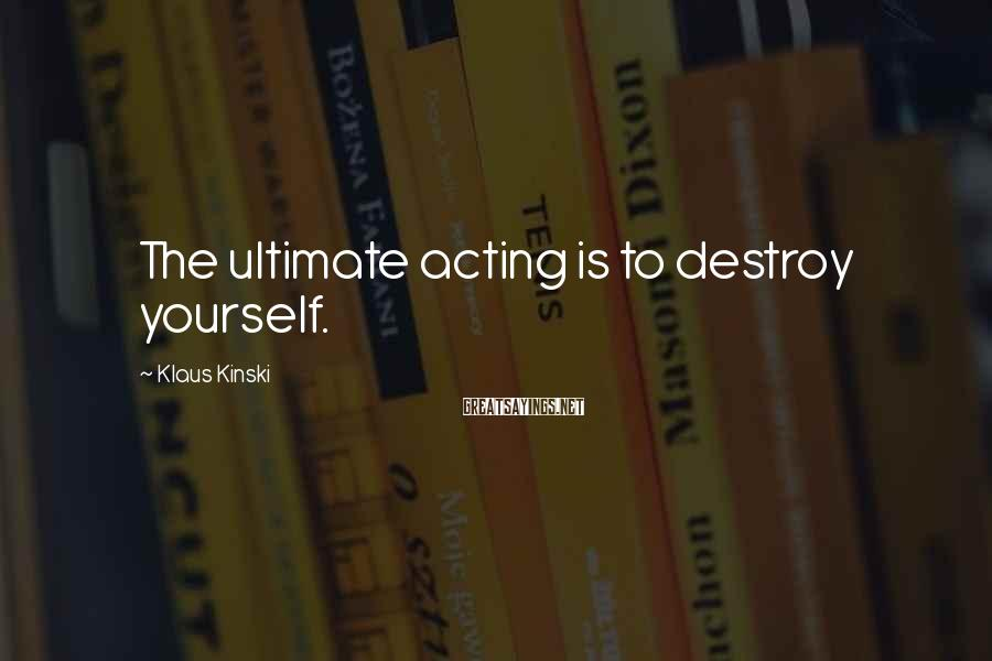 Klaus Kinski Sayings: The ultimate acting is to destroy yourself.