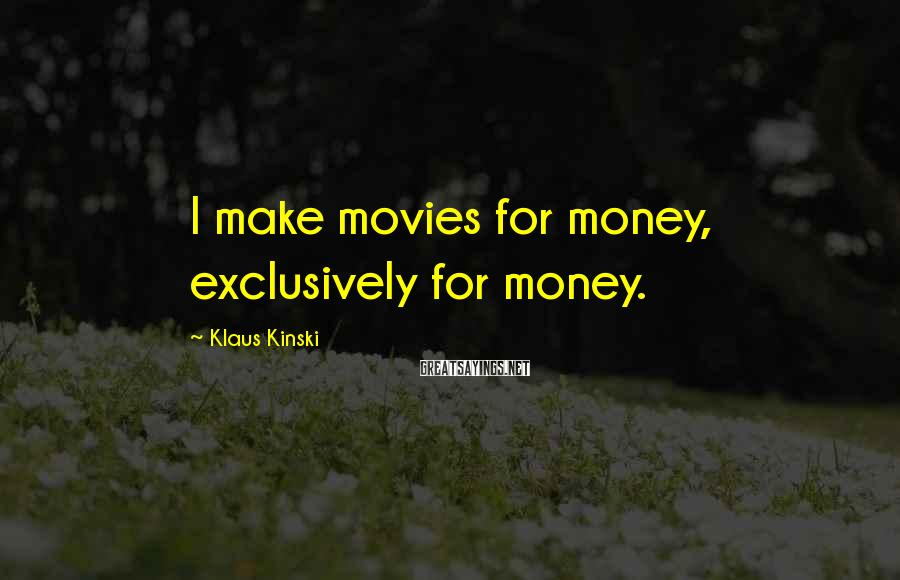 Klaus Kinski Sayings: I make movies for money, exclusively for money.