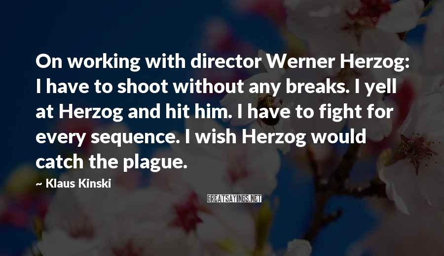 Klaus Kinski Sayings: On working with director Werner Herzog: I have to shoot without any breaks. I yell