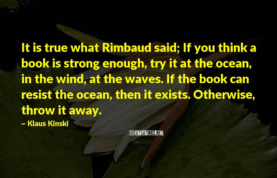 Klaus Kinski Sayings: It is true what Rimbaud said; If you think a book is strong enough, try
