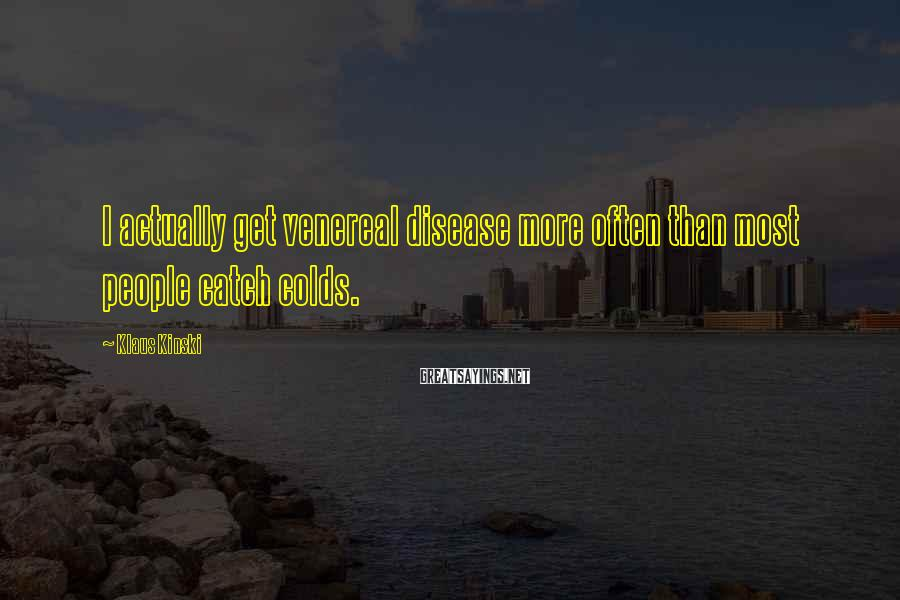 Klaus Kinski Sayings: I actually get venereal disease more often than most people catch colds.