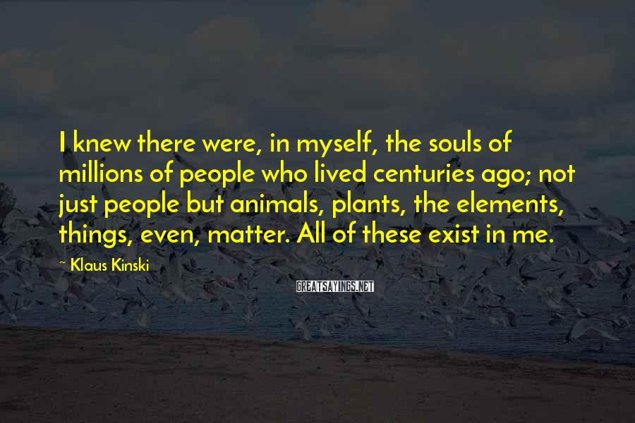 Klaus Kinski Sayings: I knew there were, in myself, the souls of millions of people who lived centuries