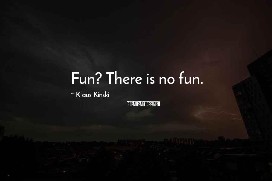 Klaus Kinski Sayings: Fun? There is no fun.