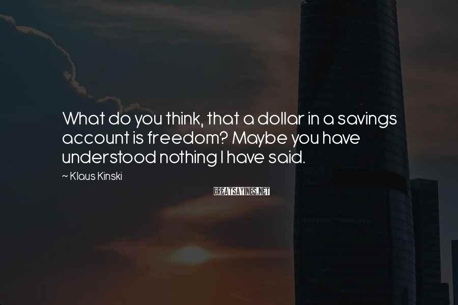 Klaus Kinski Sayings: What do you think, that a dollar in a savings account is freedom? Maybe you