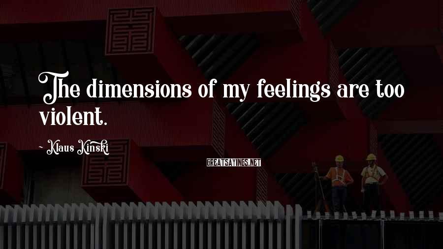 Klaus Kinski Sayings: The dimensions of my feelings are too violent.