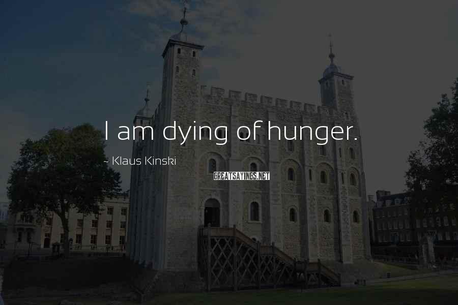 Klaus Kinski Sayings: I am dying of hunger.