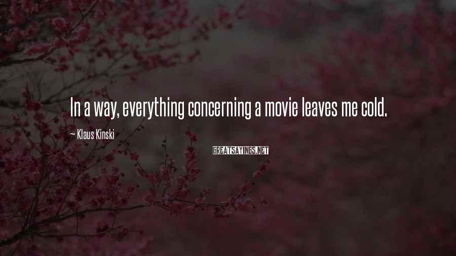 Klaus Kinski Sayings: In a way, everything concerning a movie leaves me cold.