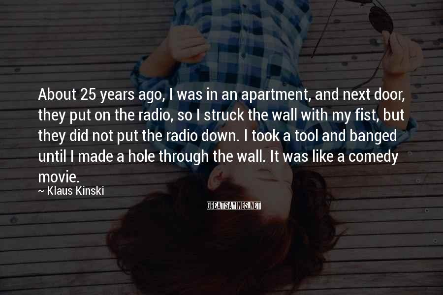 Klaus Kinski Sayings: About 25 years ago, I was in an apartment, and next door, they put on