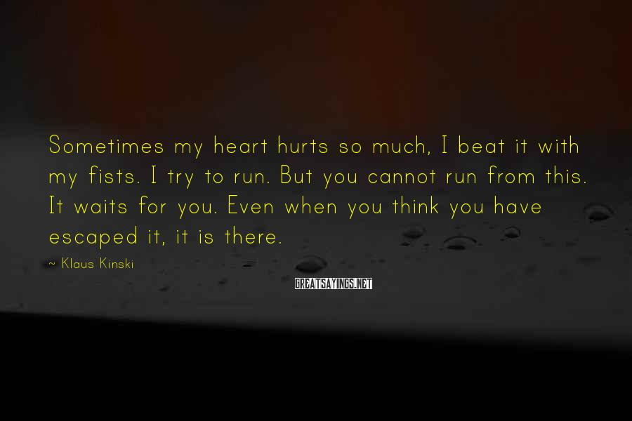 Klaus Kinski Sayings: Sometimes my heart hurts so much, I beat it with my fists. I try to