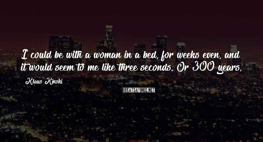 Klaus Kinski Sayings: I could be with a woman in a bed, for weeks even, and it would