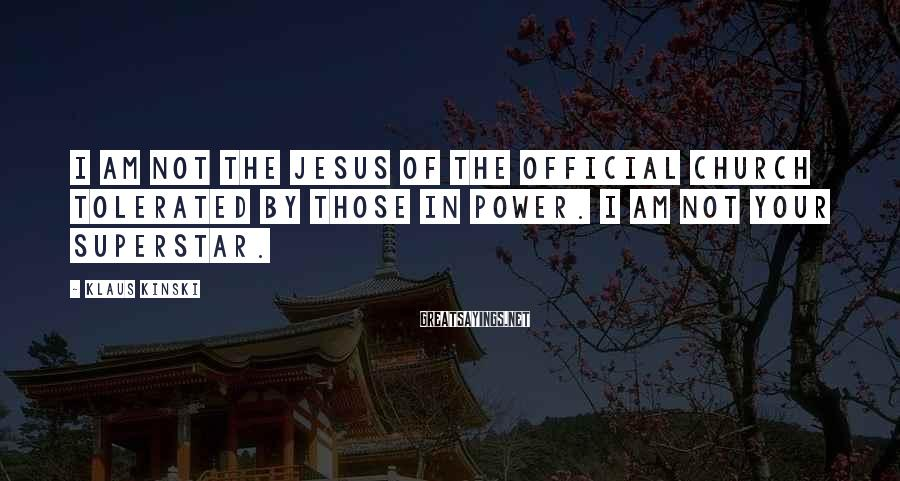 Klaus Kinski Sayings: I am not the Jesus of the official church tolerated by those in power. I