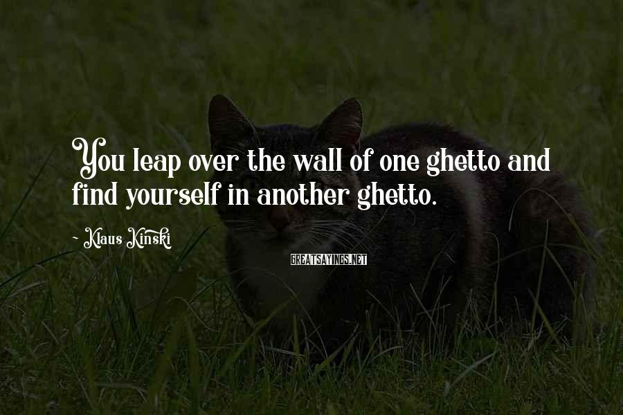 Klaus Kinski Sayings: You leap over the wall of one ghetto and find yourself in another ghetto.