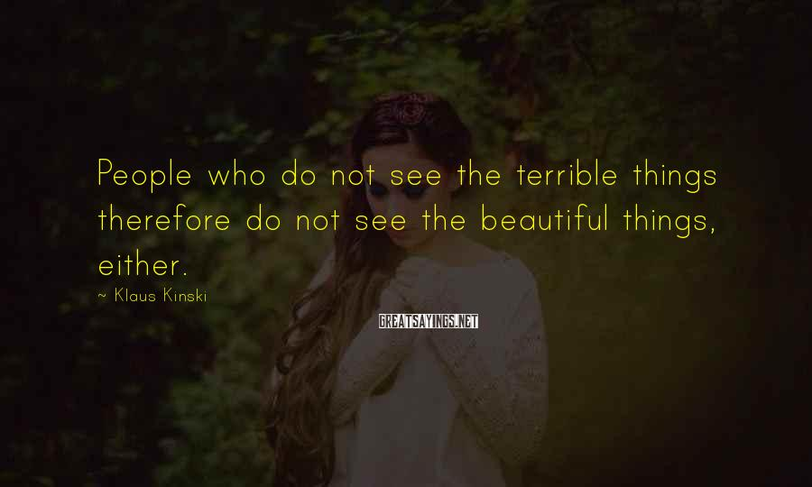 Klaus Kinski Sayings: People who do not see the terrible things therefore do not see the beautiful things,