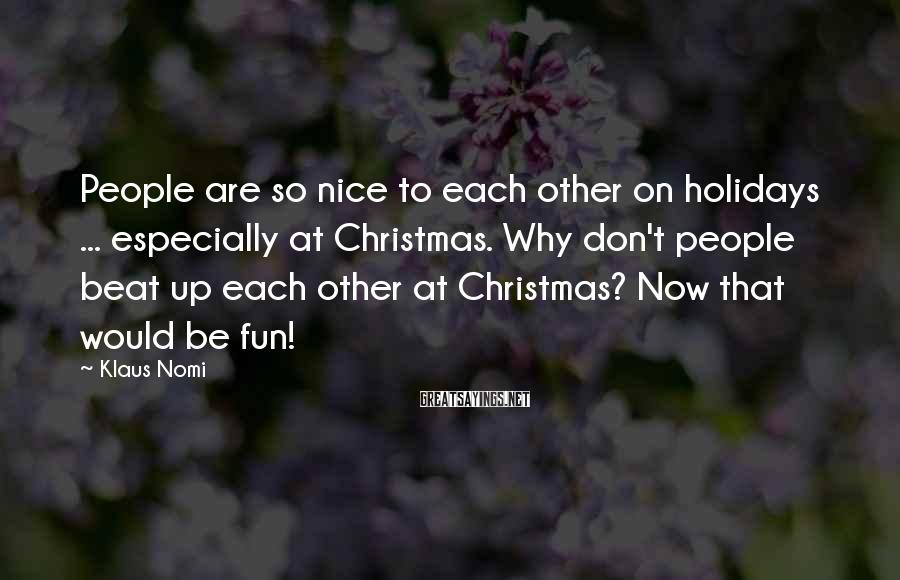 Klaus Nomi Sayings: People are so nice to each other on holidays ... especially at Christmas. Why don't
