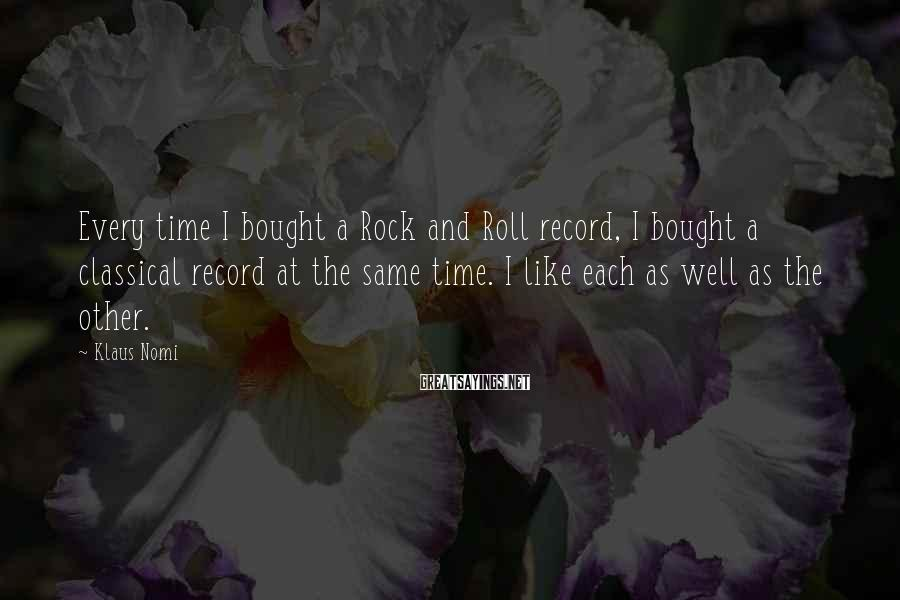 Klaus Nomi Sayings: Every time I bought a Rock and Roll record, I bought a classical record at