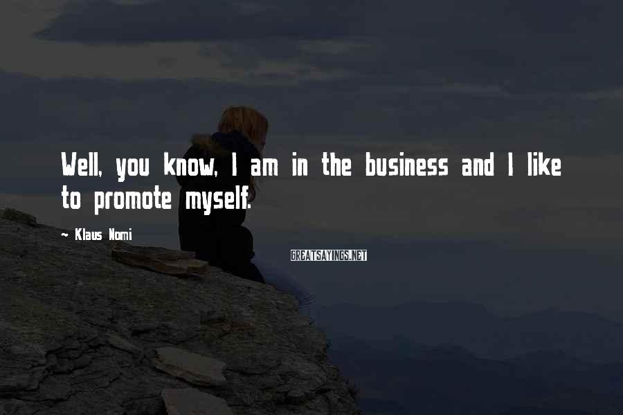Klaus Nomi Sayings: Well, you know, I am in the business and I like to promote myself.