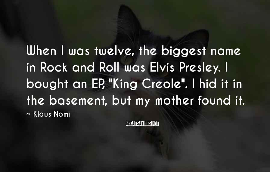 Klaus Nomi Sayings: When I was twelve, the biggest name in Rock and Roll was Elvis Presley. I