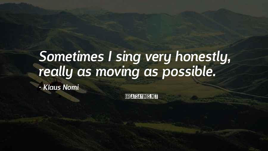 Klaus Nomi Sayings: Sometimes I sing very honestly, really as moving as possible.