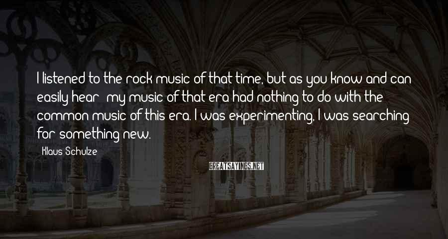 Klaus Schulze Sayings: I listened to the rock music of that time, but as you know and can