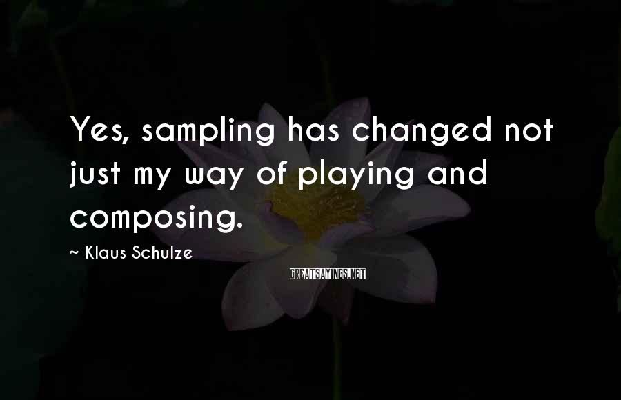 Klaus Schulze Sayings: Yes, sampling has changed not just my way of playing and composing.