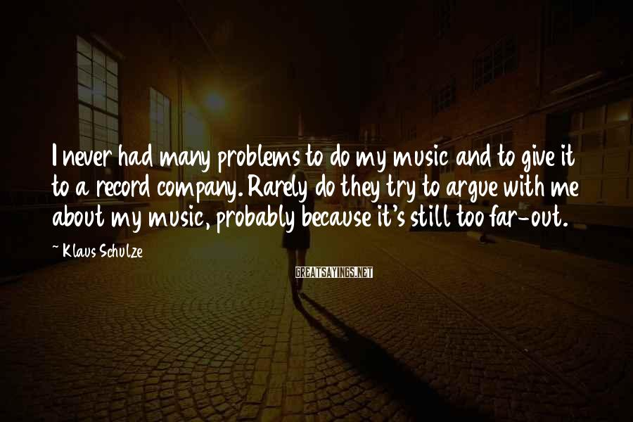 Klaus Schulze Sayings: I never had many problems to do my music and to give it to a