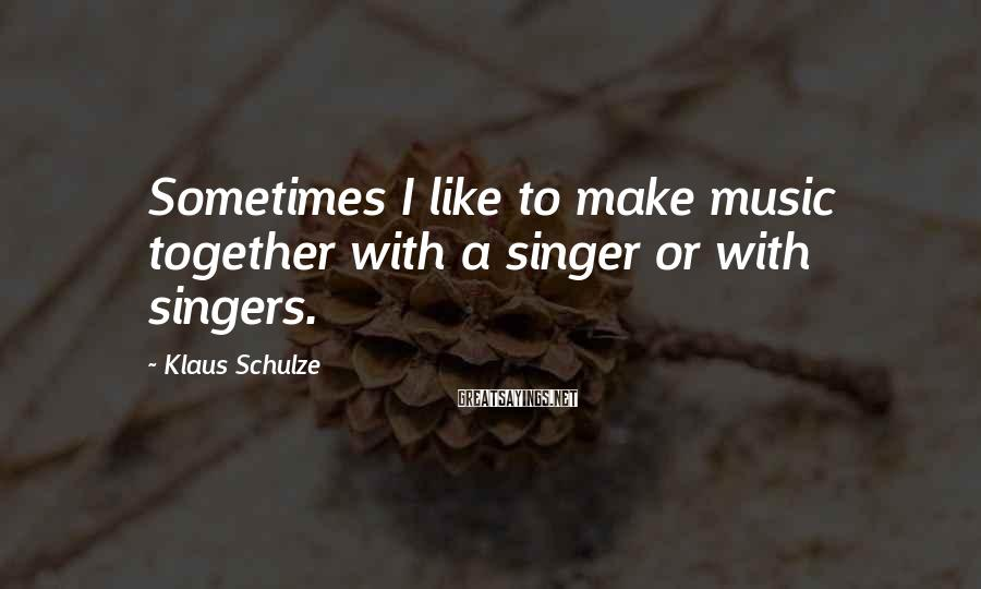 Klaus Schulze Sayings: Sometimes I like to make music together with a singer or with singers.