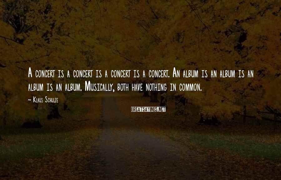 Klaus Schulze Sayings: A concert is a concert is a concert is a concert. An album is an