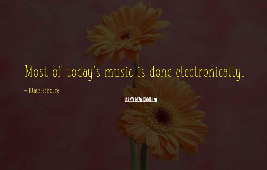 Klaus Schulze Sayings: Most of today's music is done electronically.