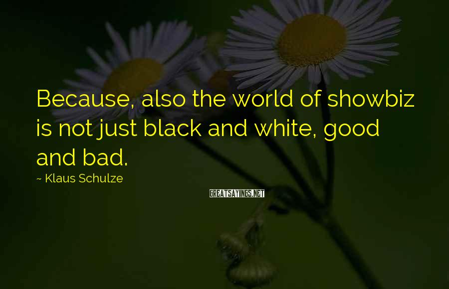 Klaus Schulze Sayings: Because, also the world of showbiz is not just black and white, good and bad.