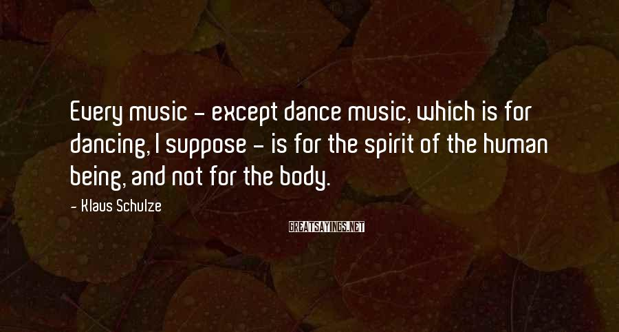 Klaus Schulze Sayings: Every music - except dance music, which is for dancing, I suppose - is for