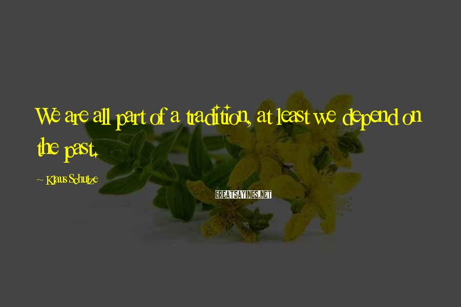 Klaus Schulze Sayings: We are all part of a tradition, at least we depend on the past.