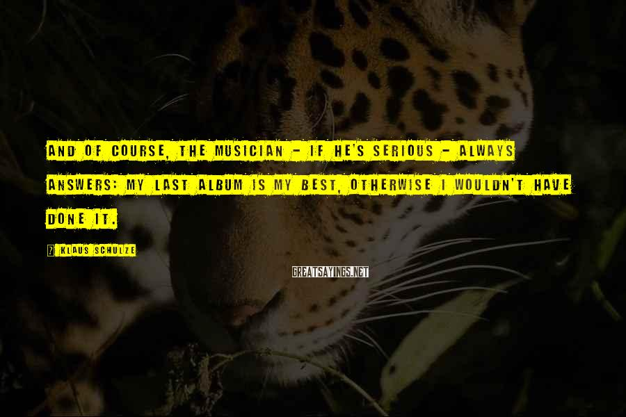 Klaus Schulze Sayings: And of course, the musician - if he's serious - always answers: My last album