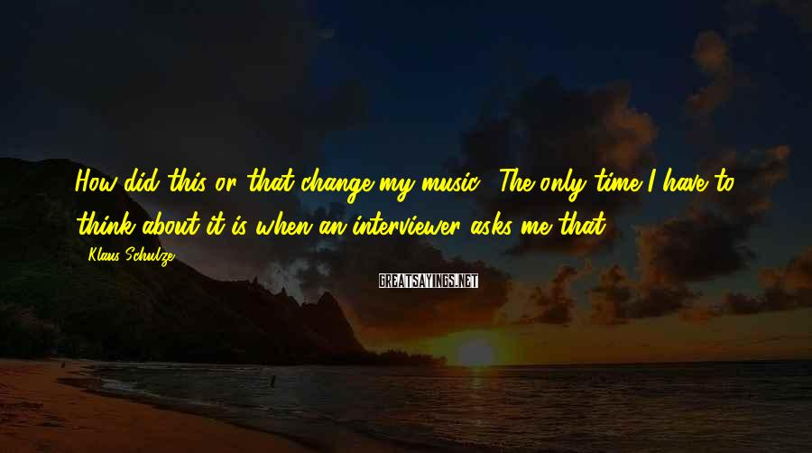 Klaus Schulze Sayings: How did this or that change my music? The only time I have to think