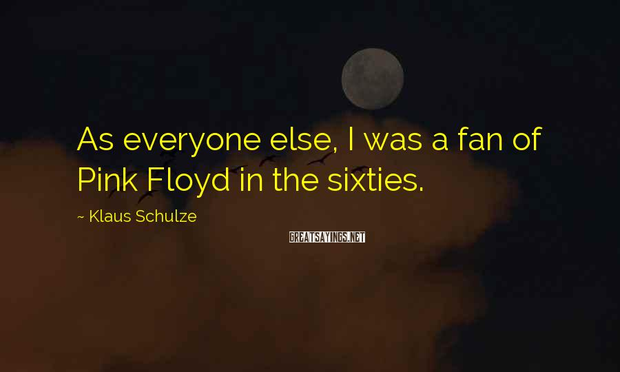 Klaus Schulze Sayings: As everyone else, I was a fan of Pink Floyd in the sixties.