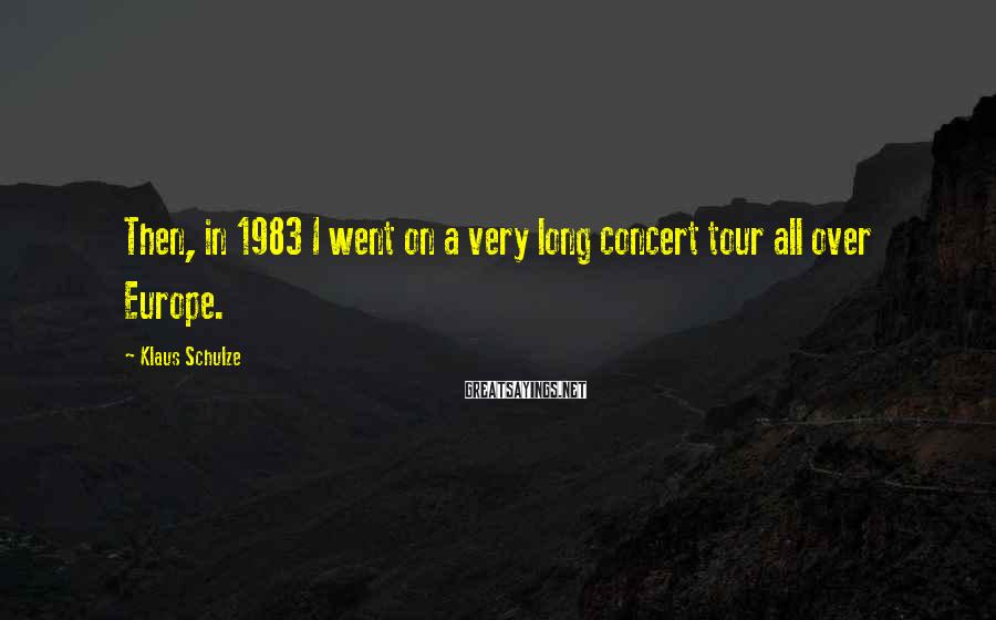 Klaus Schulze Sayings: Then, in 1983 I went on a very long concert tour all over Europe.