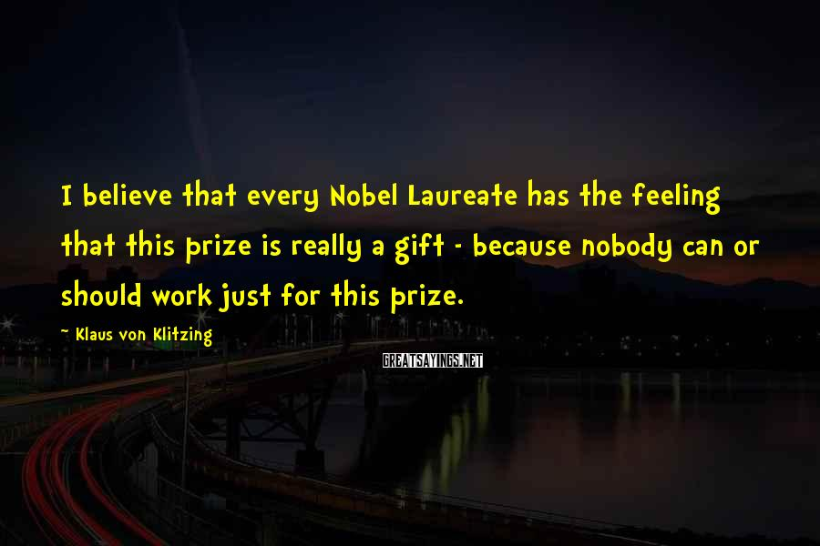 Klaus Von Klitzing Sayings: I believe that every Nobel Laureate has the feeling that this prize is really a