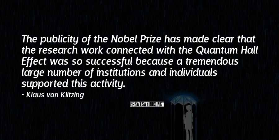 Klaus Von Klitzing Sayings: The publicity of the Nobel Prize has made clear that the research work connected with