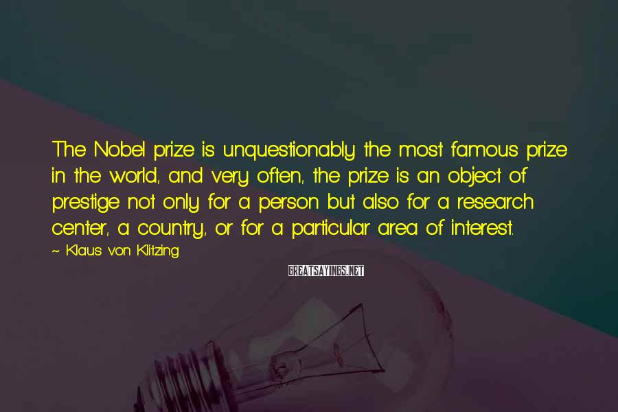 Klaus Von Klitzing Sayings: The Nobel prize is unquestionably the most famous prize in the world, and very often,