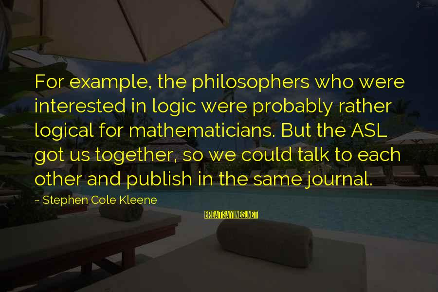 Kleene Sayings By Stephen Cole Kleene: For example, the philosophers who were interested in logic were probably rather logical for mathematicians.
