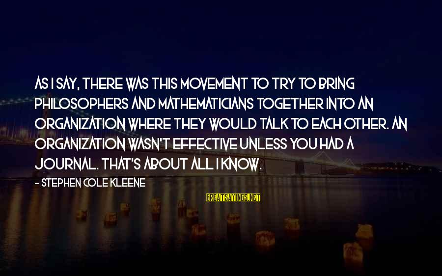 Kleene Sayings By Stephen Cole Kleene: As I say, there was this movement to try to bring philosophers and mathematicians together