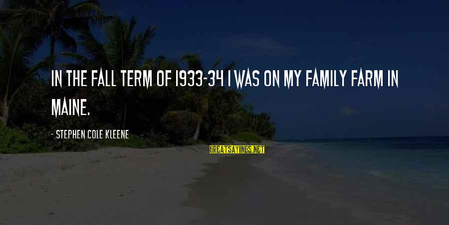 Kleene Sayings By Stephen Cole Kleene: In the fall term of 1933-34 I was on my family farm in Maine.